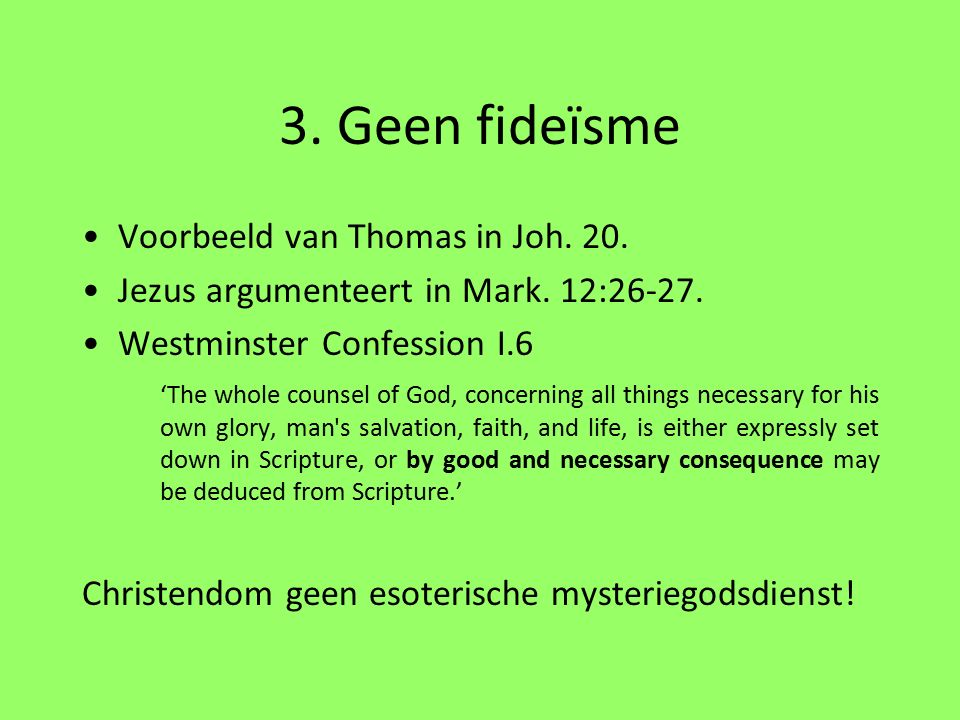 3. Geen fideïsme Voorbeeld van Thomas in Joh. 20. Jezus argumenteert in Mark. 12:26-27. Westminster Confession I.6 'The whole counsel of God, concerni