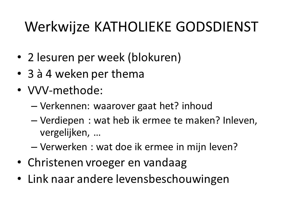 Werkwijze KATHOLIEKE GODSDIENST 2 lesuren per week (blokuren) 3 à 4 weken per thema VVV-methode: – Verkennen: waarover gaat het.