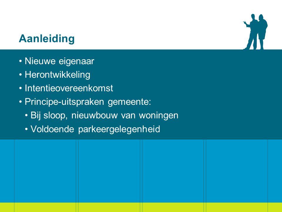 Aanleiding Nieuwe eigenaar Herontwikkeling Intentieovereenkomst Principe-uitspraken gemeente: Bij sloop, nieuwbouw van woningen Voldoende parkeergelegenheid