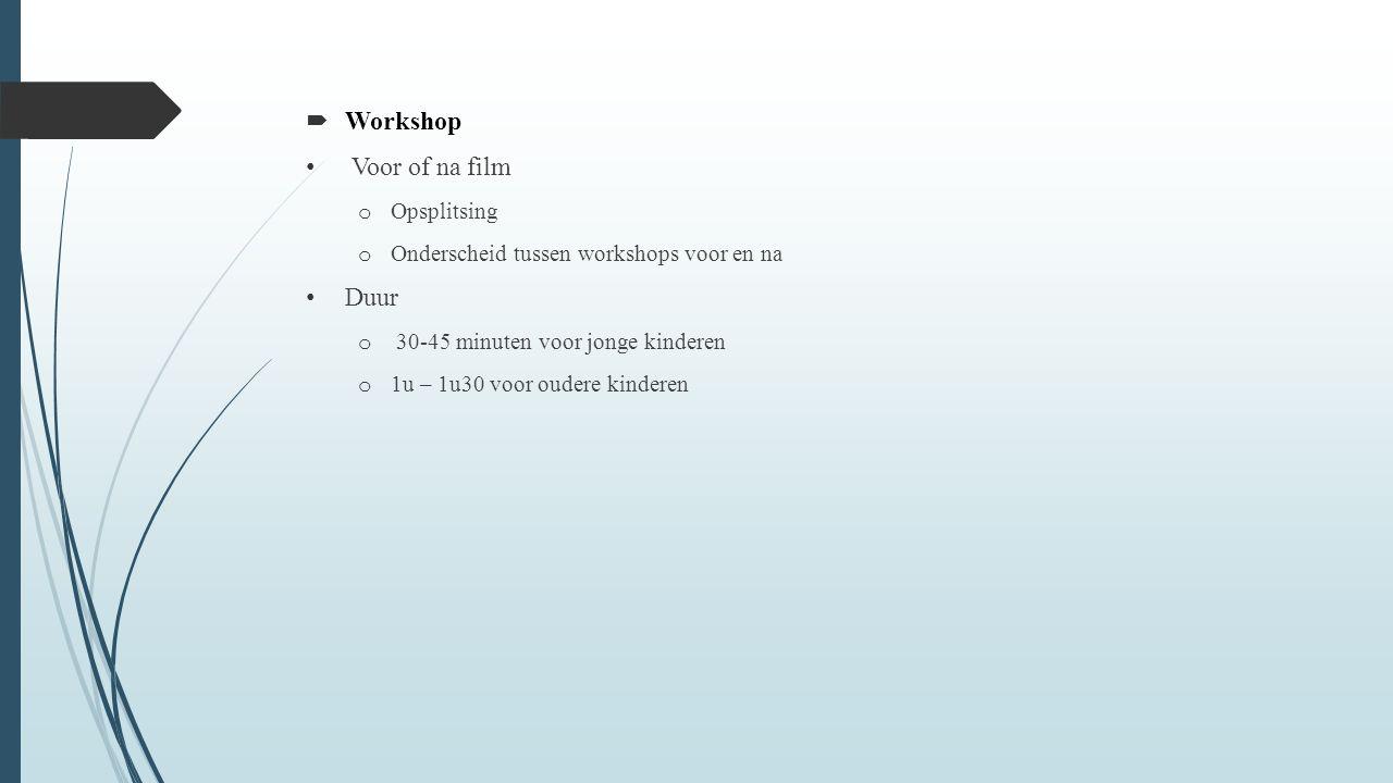  Workshop Voor of na film o Opsplitsing o Onderscheid tussen workshops voor en na Duur o 30-45 minuten voor jonge kinderen o 1u – 1u30 voor oudere kinderen