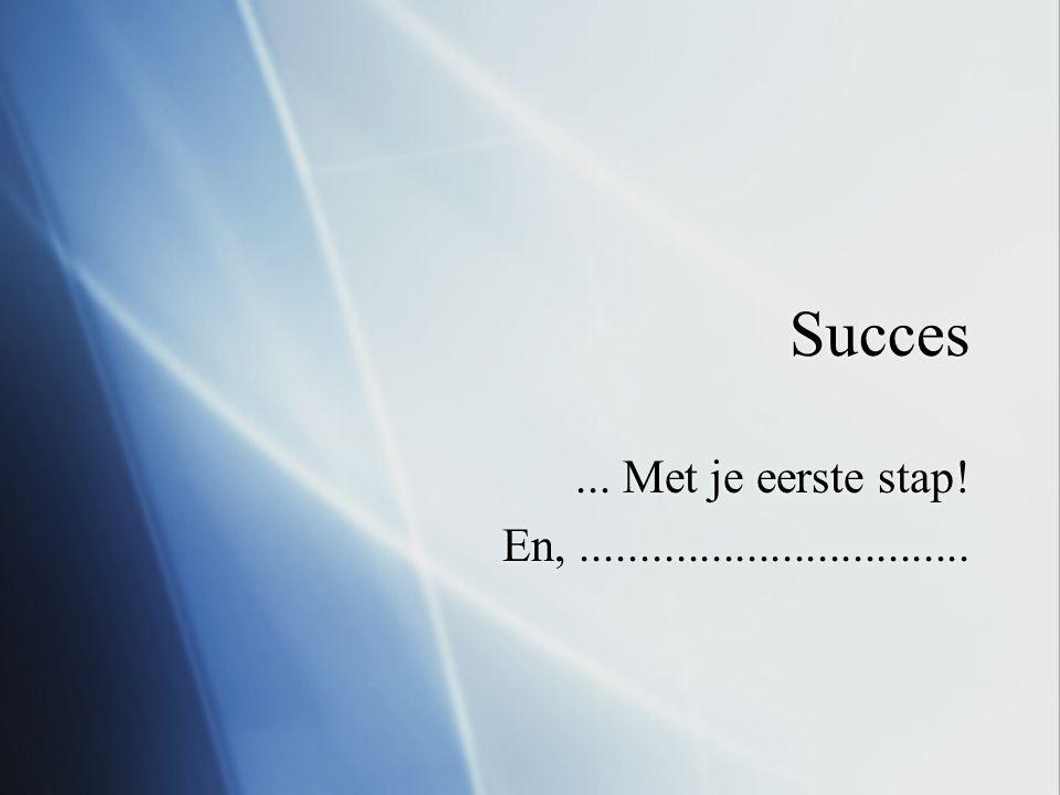 Succes... Met je eerste stap! En,.................................... Met je eerste stap! En,.................................