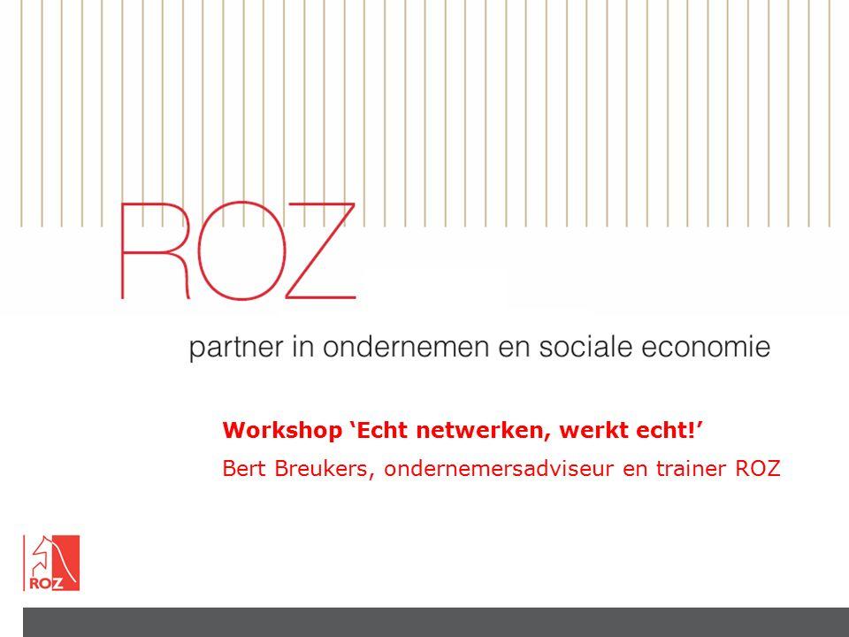 Workshop 'Echt netwerken, werkt echt!' Bert Breukers, ondernemersadviseur en trainer ROZ