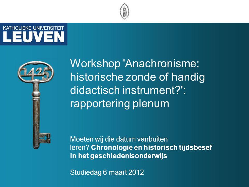 Workshop Anachronisme: historische zonde of handig didactisch instrument : rapportering plenum Moeten wij die datum vanbuiten leren.