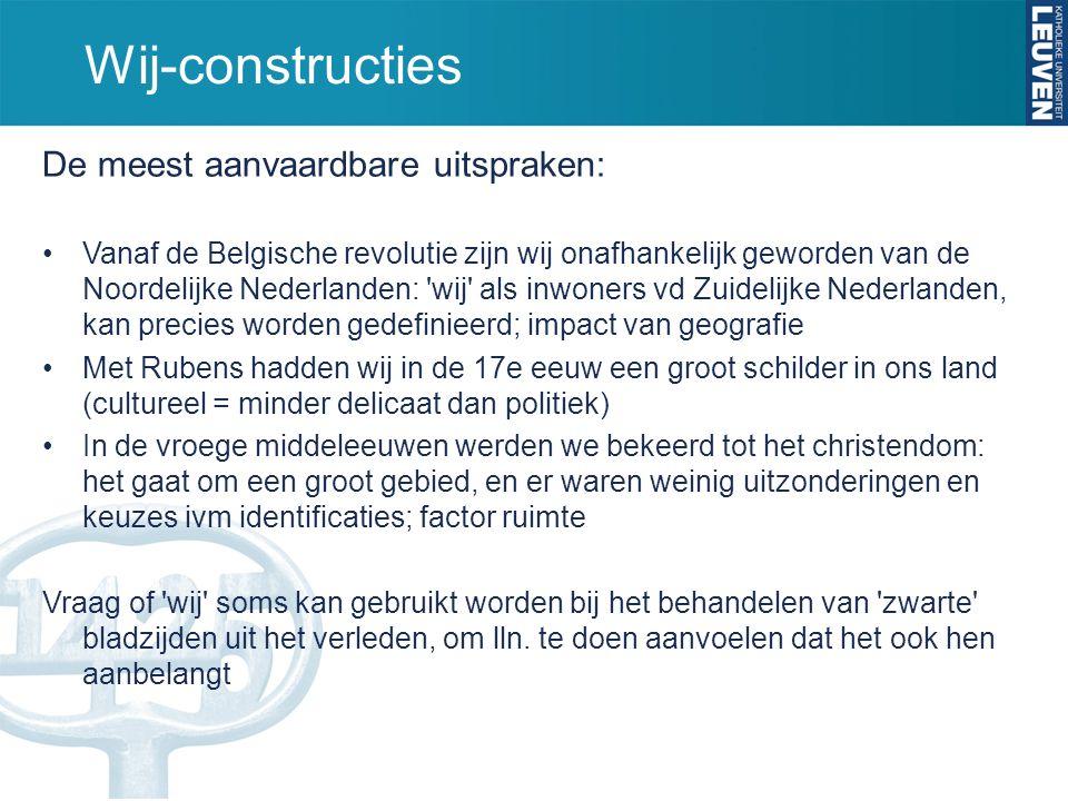Wij-constructies De meest aanvaardbare uitspraken: Vanaf de Belgische revolutie zijn wij onafhankelijk geworden van de Noordelijke Nederlanden: wij als inwoners vd Zuidelijke Nederlanden, kan precies worden gedefinieerd; impact van geografie Met Rubens hadden wij in de 17e eeuw een groot schilder in ons land (cultureel = minder delicaat dan politiek) In de vroege middeleeuwen werden we bekeerd tot het christendom: het gaat om een groot gebied, en er waren weinig uitzonderingen en keuzes ivm identificaties; factor ruimte Vraag of wij soms kan gebruikt worden bij het behandelen van zwarte bladzijden uit het verleden, om lln.