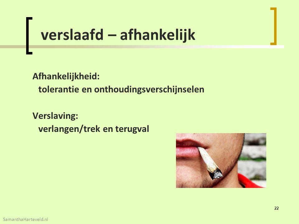 22 verslaafd – afhankelijk Afhankelijkheid: tolerantie en onthoudingsverschijnselen Verslaving: verlangen/trek en terugval SamanthaHarteveld.nl
