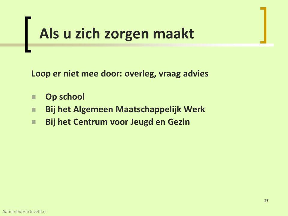 27 Als u zich zorgen maakt Loop er niet mee door: overleg, vraag advies Op school Bij het Algemeen Maatschappelijk Werk Bij het Centrum voor Jeugd en Gezin SamanthaHarteveld.nl