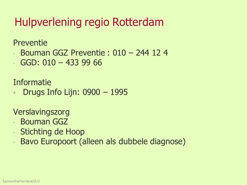 Hulpverlening regio Rotterdam Preventie - Bouman GGZ Preventie : 010 – 244 12 4 - GGD: 010 – 433 99 66 Informatie  Drugs Info Lijn: 0900 – 1995 Verslavingszorg - Bouman GGZ - Stichting de Hoop - Bavo Europoort (alleen als dubbele diagnose) SamanthaHarteveld.nl