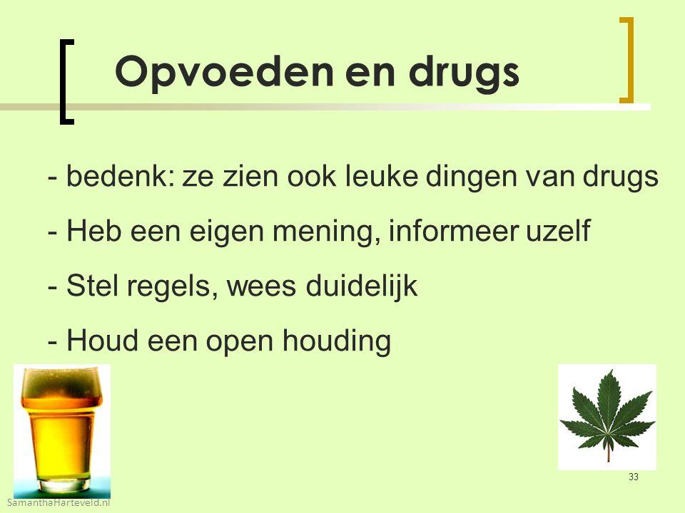 Opvoeden en drugs - bedenk: ze zien ook leuke dingen van drugs - Heb een eigen mening, informeer uzelf - Stel regels, wees duidelijk - Houd een open houding 33 SamanthaHarteveld.nl
