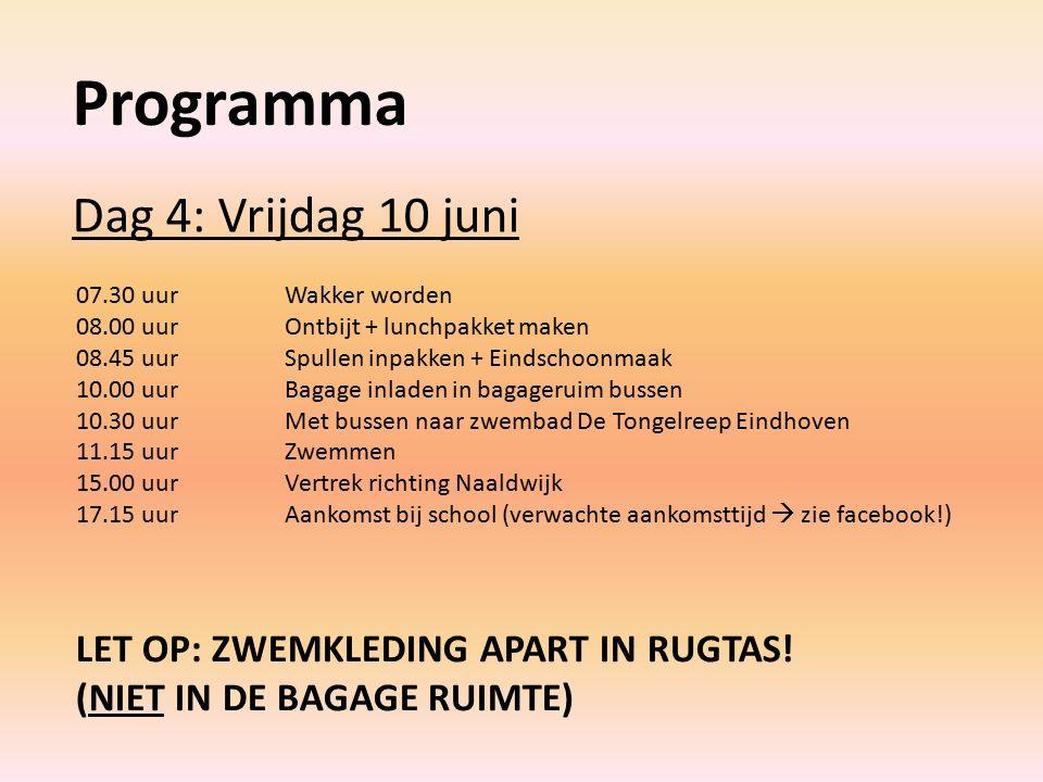 Programma Dag 4: Vrijdag 10 juni 07.30 uurWakker worden 08.00 uurOntbijt + lunchpakket maken 08.45 uurSpullen inpakken + Eindschoonmaak 10.00 uurBagage inladen in bagageruim bussen 10.30 uurMet bussen naar zwembad De Tongelreep Eindhoven 11.15 uurZwemmen 15.00 uurVertrek richting Naaldwijk 17.15 uurAankomst bij school (verwachte aankomsttijd  zie facebook!) LET OP: ZWEMKLEDING APART IN RUGTAS.