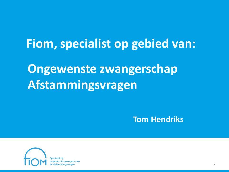 Fiom, specialist op gebied van: 2 Ongewenste zwangerschap Afstammingsvragen Tom Hendriks