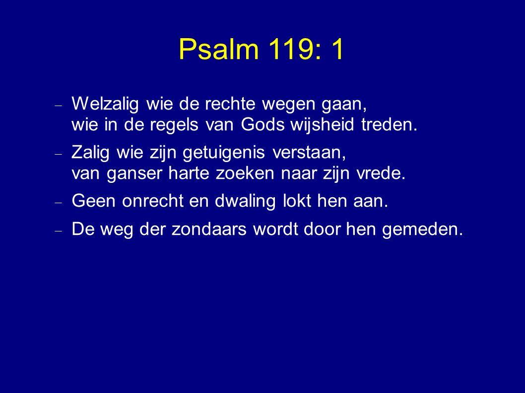Psalm 119: 1  Welzalig wie de rechte wegen gaan, wie in de regels van Gods wijsheid treden.  Zalig wie zijn getuigenis verstaan, van ganser harte zo