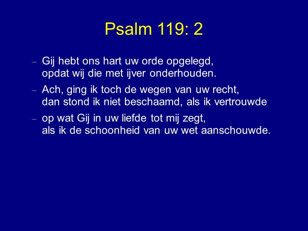 Psalm 119: 2  Gij hebt ons hart uw orde opgelegd, opdat wij die met ijver onderhouden.  Ach, ging ik toch de wegen van uw recht, dan stond ik niet b