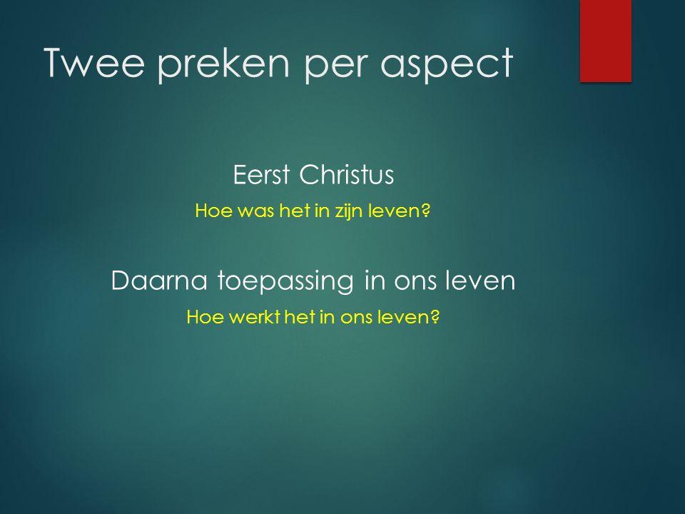 Twee preken per aspect Eerst Christus Hoe was het in zijn leven? Daarna toepassing in ons leven Hoe werkt het in ons leven?