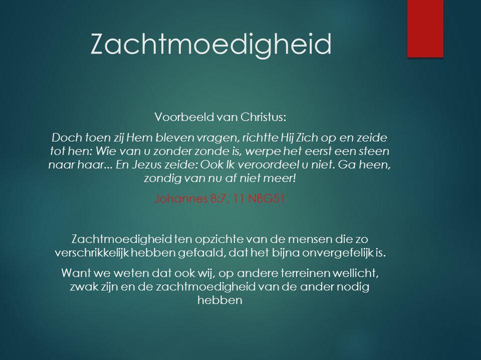 Zachtmoedigheid Voorbeeld van Christus: Doch toen zij Hem bleven vragen, richtte Hij Zich op en zeide tot hen: Wie van u zonder zonde is, werpe het ee