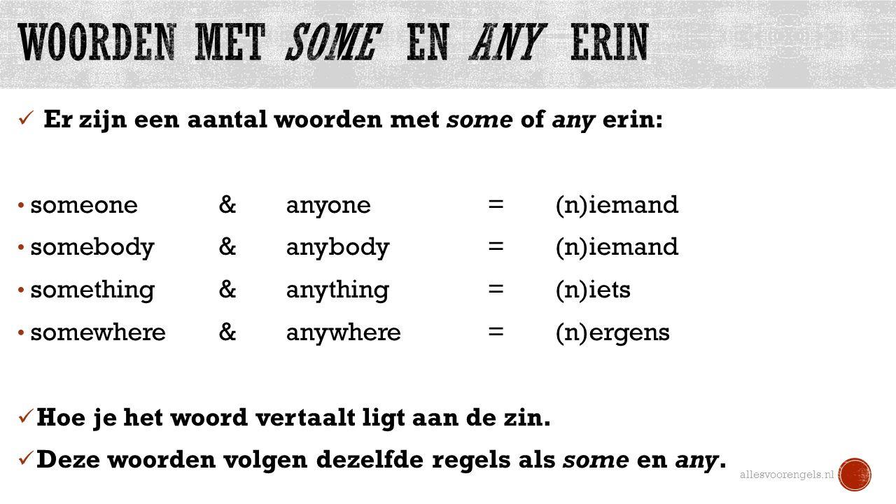Er zijn een aantal woorden met some of any erin: someone & anyone=(n)iemand somebody & anybody= (n)iemand something & anything=(n)iets somewhere & anywhere=(n)ergens Hoe je het woord vertaalt ligt aan de zin.