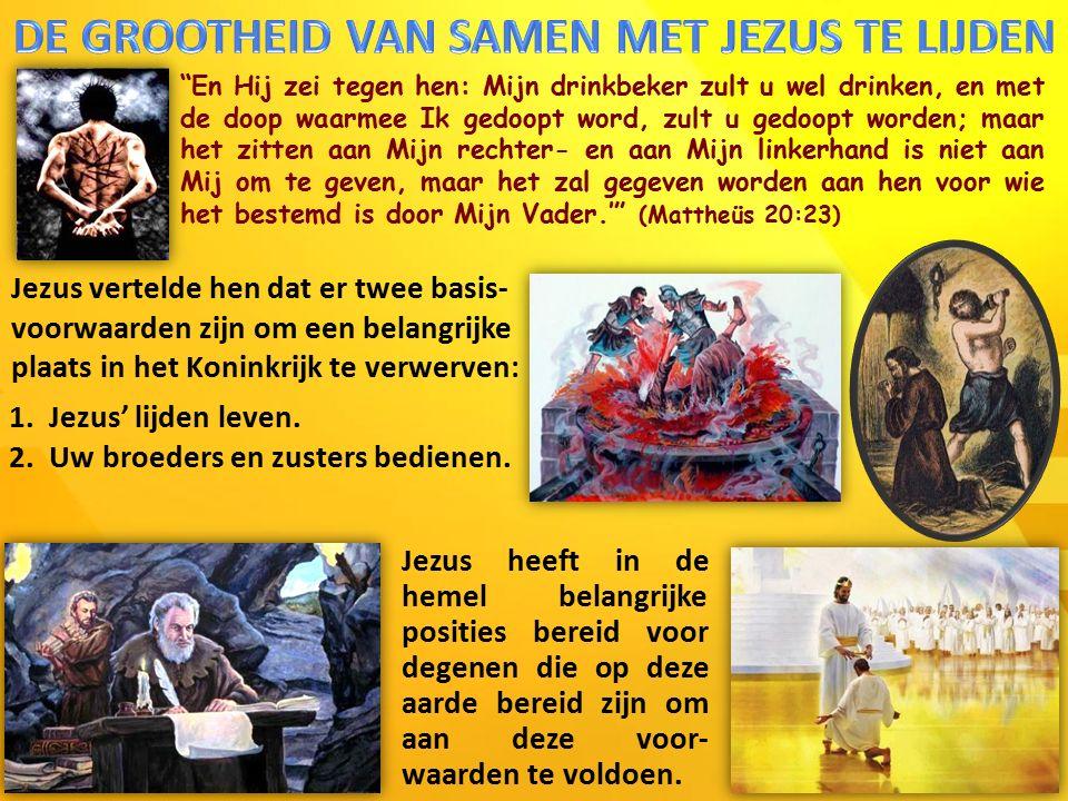 En Hij zei tegen hen: Mijn drinkbeker zult u wel drinken, en met de doop waarmee Ik gedoopt word, zult u gedoopt worden; maar het zitten aan Mijn rechter- en aan Mijn linkerhand is niet aan Mij om te geven, maar het zal gegeven worden aan hen voor wie het bestemd is door Mijn Vader.' (Mattheüs 20:23) Jezus vertelde hen dat er twee basis- voorwaarden zijn om een belangrijke plaats in het Koninkrijk te verwerven: 1.Jezus' lijden leven.