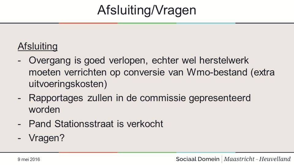 Afsluiting/Vragen Afsluiting -Overgang is goed verlopen, echter wel herstelwerk moeten verrichten op conversie van Wmo-bestand (extra uitvoeringskosten) -Rapportages zullen in de commissie gepresenteerd worden -Pand Stationsstraat is verkocht -Vragen.