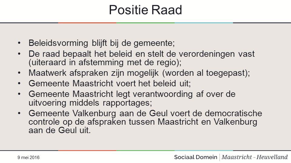Positie Raad Beleidsvorming blijft bij de gemeente; De raad bepaalt het beleid en stelt de verordeningen vast (uiteraard in afstemming met de regio); Maatwerk afspraken zijn mogelijk (worden al toegepast); Gemeente Maastricht voert het beleid uit; Gemeente Maastricht legt verantwoording af over de uitvoering middels rapportages; Gemeente Valkenburg aan de Geul voert de democratische controle op de afspraken tussen Maastricht en Valkenburg aan de Geul uit.