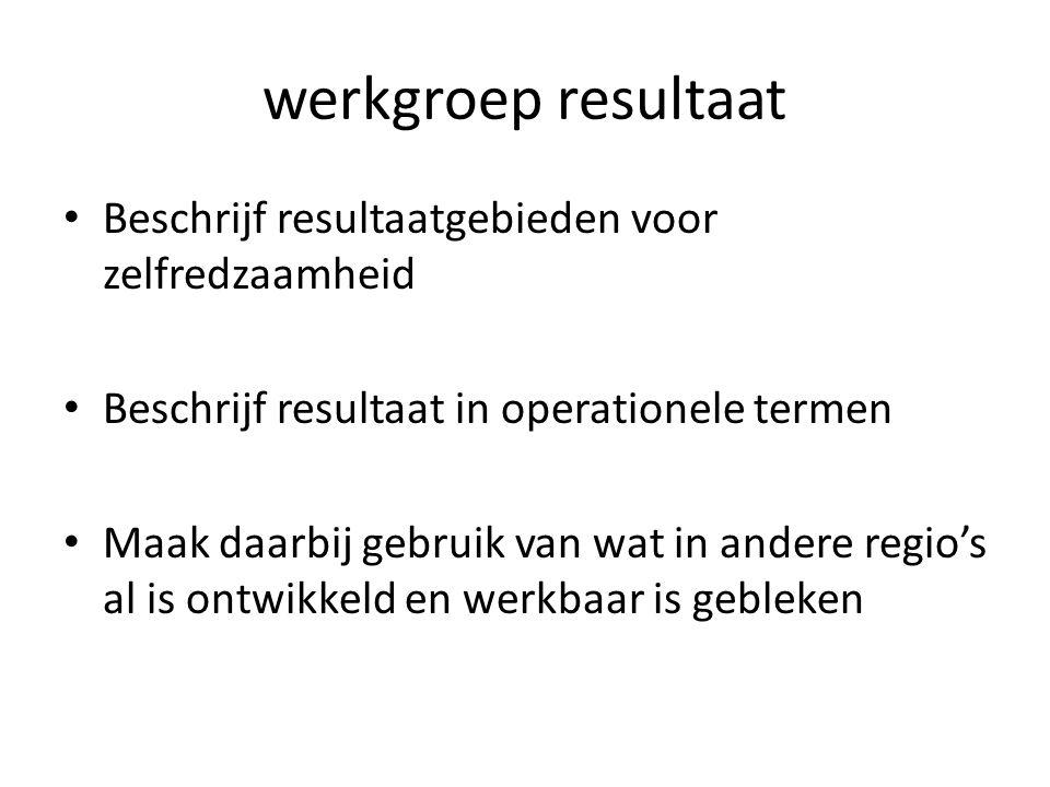 werkgroep resultaat Beschrijf resultaatgebieden voor zelfredzaamheid Beschrijf resultaat in operationele termen Maak daarbij gebruik van wat in andere regio's al is ontwikkeld en werkbaar is gebleken