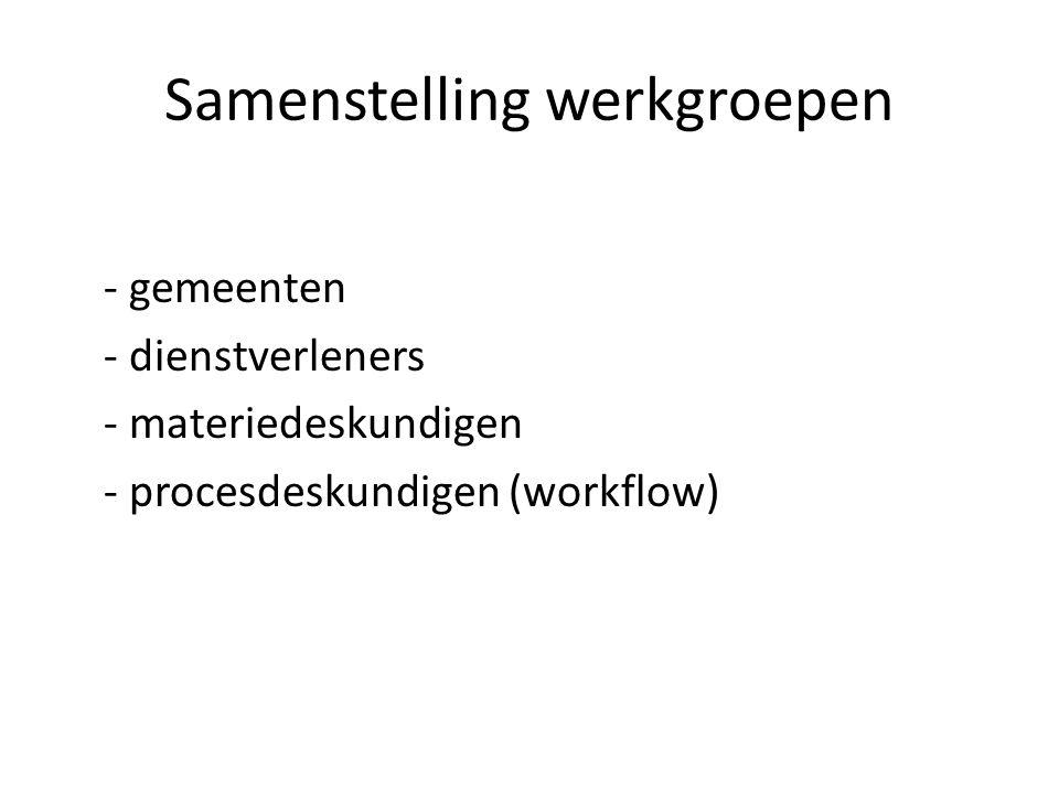 Samenstelling werkgroepen - gemeenten - dienstverleners - materiedeskundigen - procesdeskundigen (workflow)