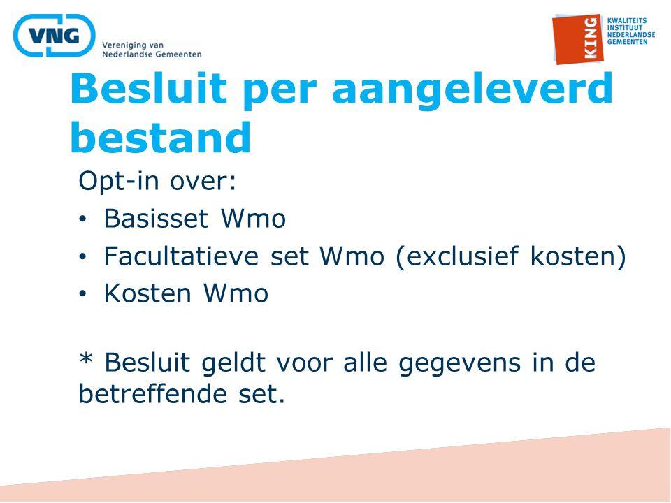 Besluit per aangeleverd bestand Opt-in over: Basisset Wmo Facultatieve set Wmo (exclusief kosten) Kosten Wmo * Besluit geldt voor alle gegevens in de