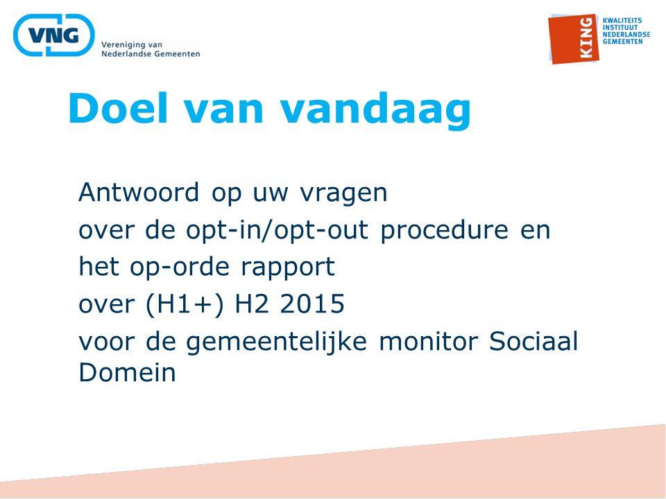 Doel van vandaag Antwoord op uw vragen over de opt-in/opt-out procedure en het op-orde rapport over (H1+) H2 2015 voor de gemeentelijke monitor Sociaa