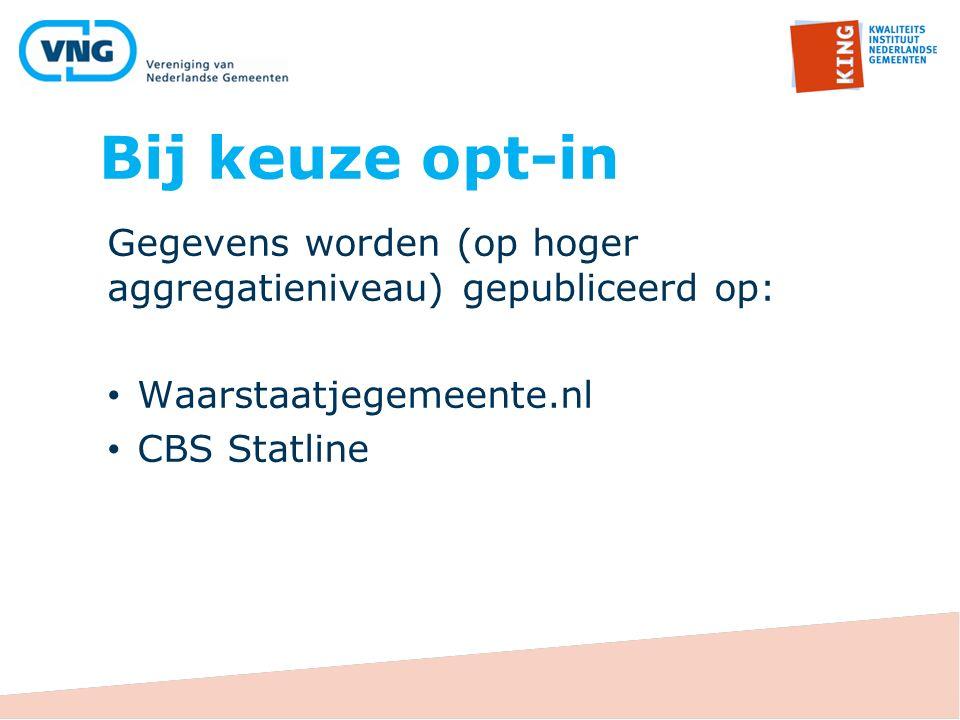 Bij keuze opt-in Gegevens worden (op hoger aggregatieniveau) gepubliceerd op: Waarstaatjegemeente.nl CBS Statline