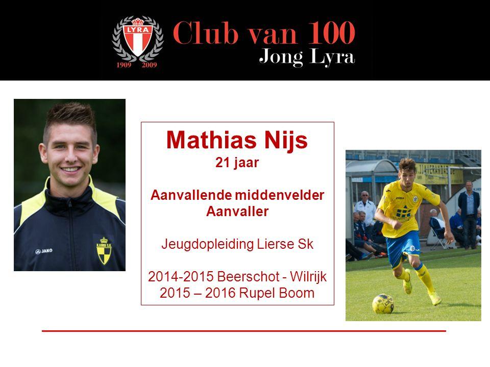 Mathias Nijs 21 jaar Aanvallende middenvelder Aanvaller Jeugdopleiding Lierse Sk 2014-2015 Beerschot - Wilrijk 2015 – 2016 Rupel Boom