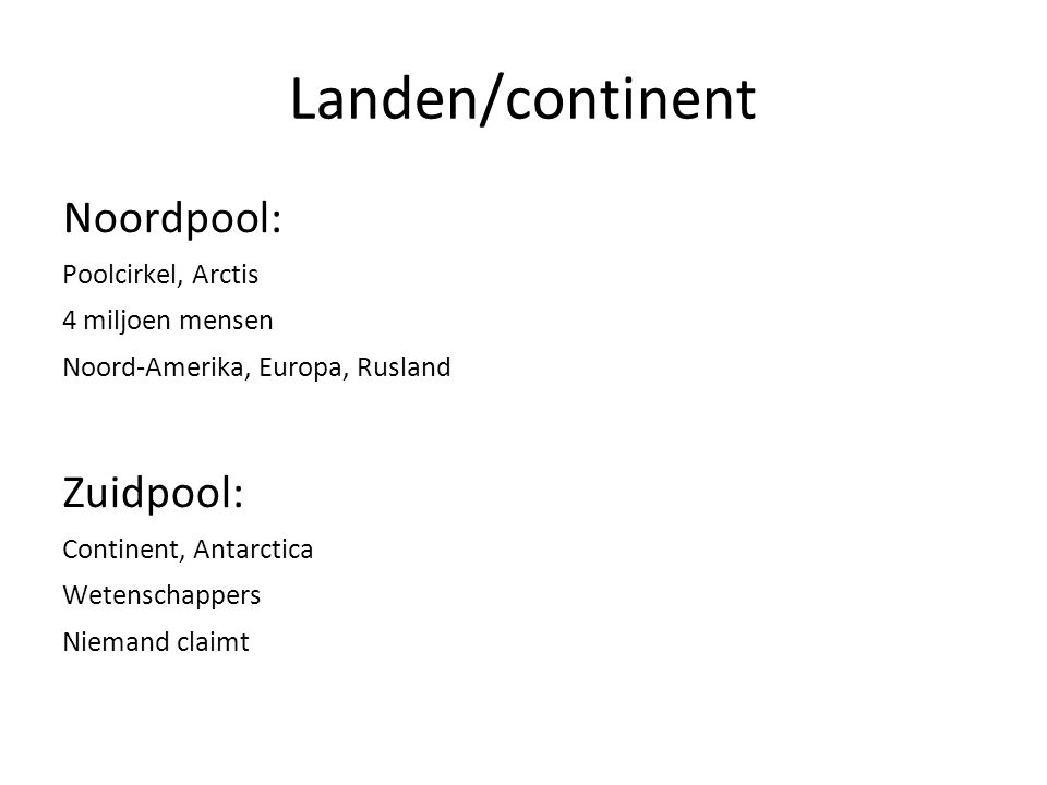 Landen/continent Noordpool: Poolcirkel, Arctis 4 miljoen mensen Noord-Amerika, Europa, Rusland Zuidpool: Continent, Antarctica Wetenschappers Niemand claimt