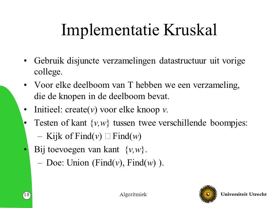 Algoritmiek18 Implementatie Kruskal Gebruik disjuncte verzamelingen datastructuur uit vorige college.