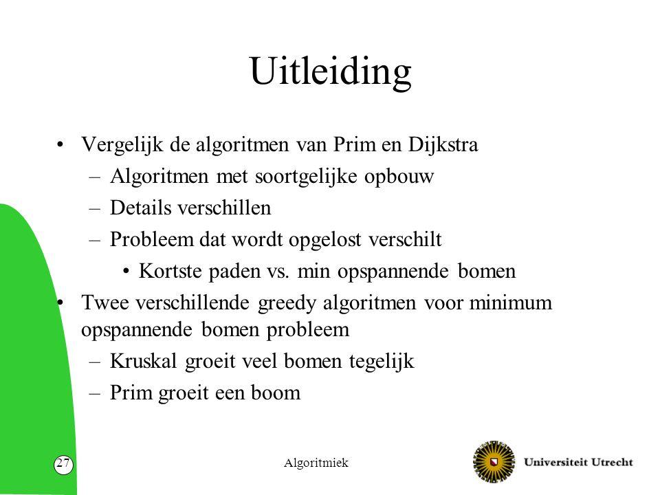 Algoritmiek27 Uitleiding Vergelijk de algoritmen van Prim en Dijkstra –Algoritmen met soortgelijke opbouw –Details verschillen –Probleem dat wordt opgelost verschilt Kortste paden vs.