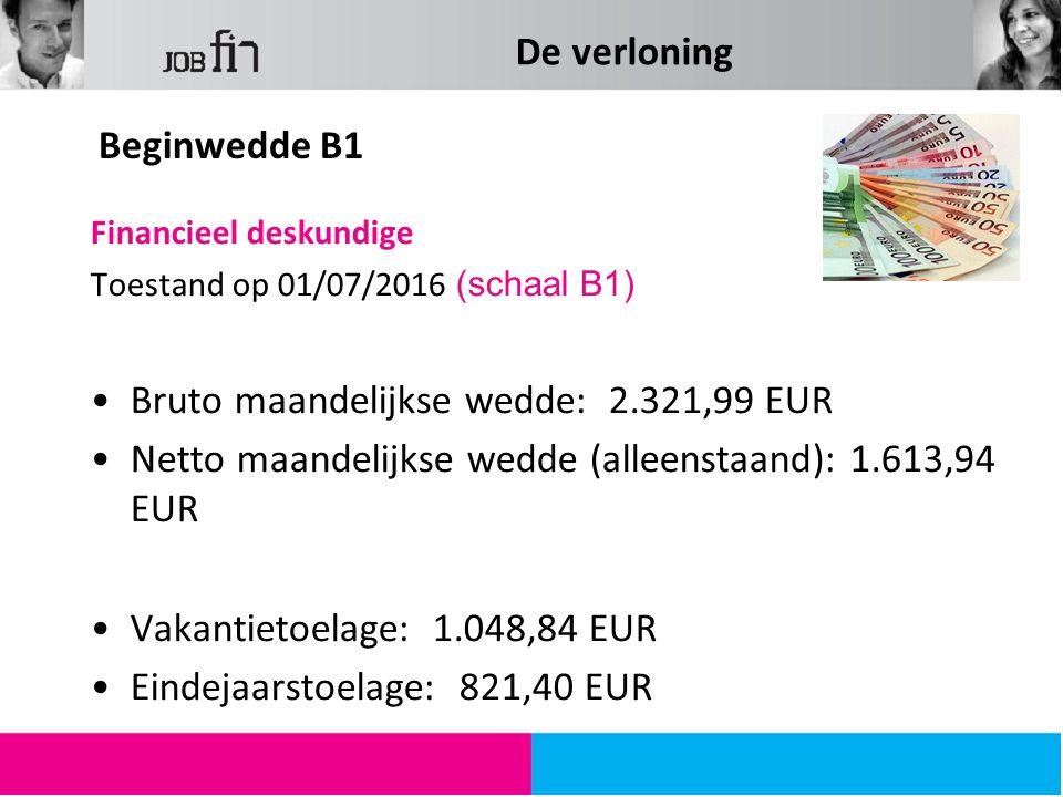 De verloning Financieel deskundige Toestand op 01/07/2016 (schaal B1) Bruto maandelijkse wedde: 2.321,99 EUR Netto maandelijkse wedde (alleenstaand): 1.613,94 EUR Vakantietoelage: 1.048,84 EUR Eindejaarstoelage: 821,40 EUR Beginwedde B1