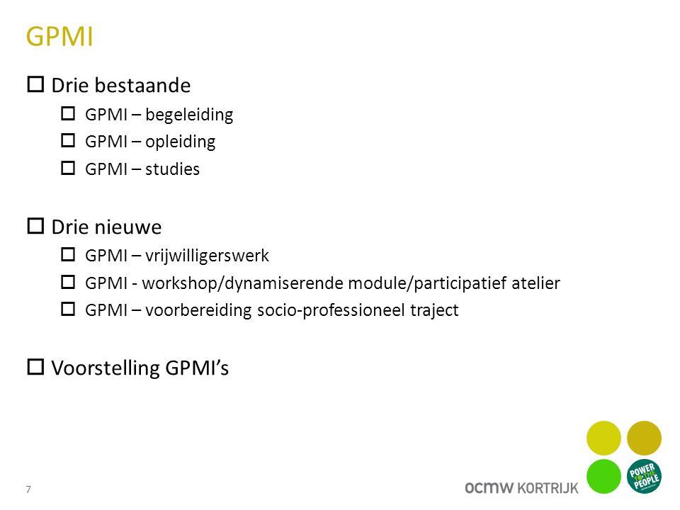 GPMI 8 GPMI gekoppeld aan het volgen van studies studenten GPMI gekoppeld aan het volgen van een opleiding opleiding in voorbereiding van een tewerkstelling als leerwerknemer beroepsopleiding via VDAB assessment via Mentor beroepsopleiding via derden partners waar het OCMW een contract met afsloot GPMI met oog op vrijwilligerswerk Vrijwilligerswerk binnen een activeringstraject, gekoppeld aan een stimulanspremie van € 1 GPMI met oog op deelname aan workshops/dynamiserende modules/participatieve ateliers Stal 13 Allemaal digitaal Arbeidszorg (Domino, De Bolster, De Hond in 't Kegelspel) Vorming generieke competenties minder dan 10 uur per week (indien meer dan 10 uur wordt is dit een GPMI-opleiding Fietslessen GPMI ter voorbereiding van een socio-professioneel traject Voortraject jongeren Voortraject anderstaligen Succes Bepaalde begeleidingscontracten die duidelijk als opstap en in afwachting van een professioneel traject gelden (drughulpverlening, psychiatrische begeleiding, gezondheidszorg, woonbegeleiding, gezinsbegeleiding, ….) GPMI begeleiding Mensen in begeleiding bij andere dienst (opgepast met alle jongeren beneden de 25 jaar is een GPMI verplicht)