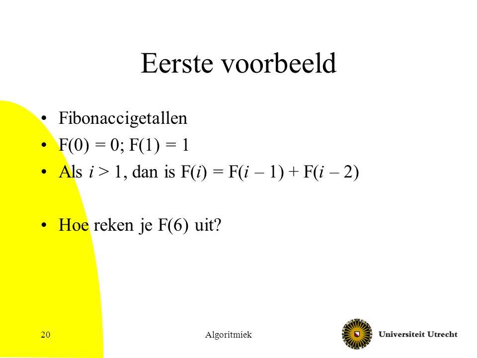 Eerste voorbeeld Fibonaccigetallen F(0) = 0; F(1) = 1 Als i > 1, dan is F(i) = F(i – 1) + F(i – 2) Hoe reken je F(6) uit.