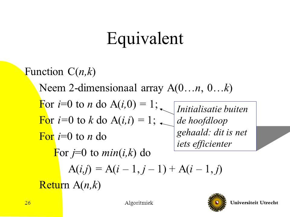 Algoritmiek26 Initialisatie buiten de hoofdloop gehaald: dit is net iets efficienter Equivalent Function C(n,k) Neem 2-dimensionaal array A(0…n, 0…k) For i=0 to n do A(i,0) = 1; For i=0 to k do A(i,i) = 1; For i=0 to n do For j=0 to min(i,k) do A(i,j) = A(i – 1, j – 1) + A(i – 1, j) Return A(n,k)