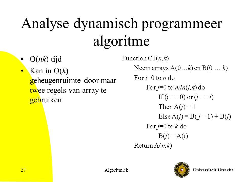 Algoritmiek27 Analyse dynamisch programmeer algoritme O(nk) tijd Kan in O(k) geheugenruimte door maar twee regels van array te gebruiken Function C1(n,k) Neem arrays A(0…k) en B(0 … k) For i=0 to n do For j=0 to min(i,k) do If (j == 0) or (j == i) Then A(j) = 1 Else A(j) = B( j – 1) + B(j) For j=0 to k do B(j) = A(j) Return A(n,k)