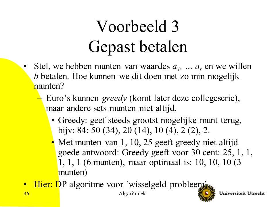 Algoritmiek36 Voorbeeld 3 Gepast betalen Stel, we hebben munten van waardes a 1, … a r en we willen b betalen.