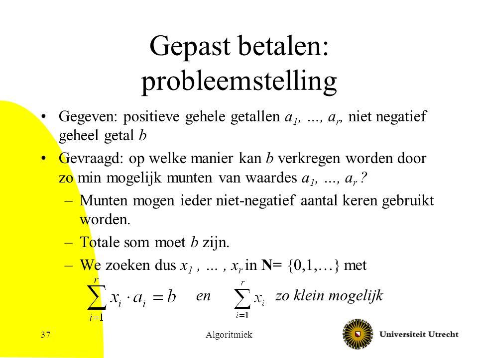 Algoritmiek37 Gepast betalen: probleemstelling Gegeven: positieve gehele getallen a 1, …, a r, niet negatief geheel getal b Gevraagd: op welke manier kan b verkregen worden door zo min mogelijk munten van waardes a 1, …, a r .