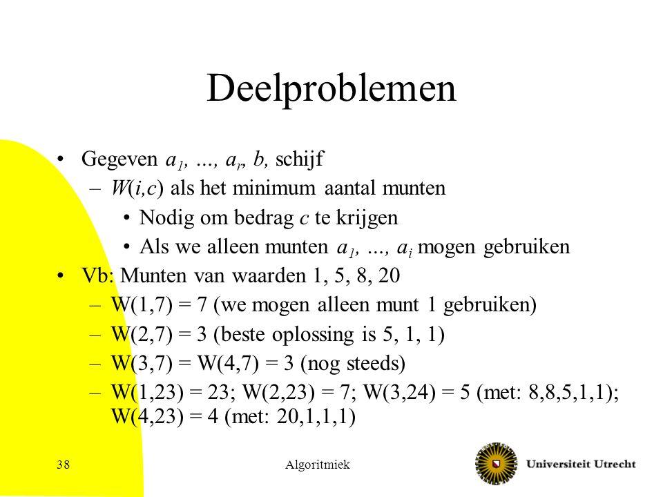 Algoritmiek38 Deelproblemen Gegeven a 1, …, a r, b, schijf –W(i,c) als het minimum aantal munten Nodig om bedrag c te krijgen Als we alleen munten a 1, …, a i mogen gebruiken Vb: Munten van waarden 1, 5, 8, 20 –W(1,7) = 7 (we mogen alleen munt 1 gebruiken) –W(2,7) = 3 (beste oplossing is 5, 1, 1) –W(3,7) = W(4,7) = 3 (nog steeds) –W(1,23) = 23; W(2,23) = 7; W(3,24) = 5 (met: 8,8,5,1,1); W(4,23) = 4 (met: 20,1,1,1)