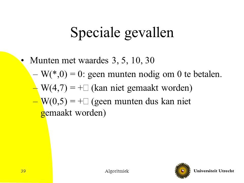 Algoritmiek39 Speciale gevallen Munten met waardes 3, 5, 10, 30 –W(*,0) = 0: geen munten nodig om 0 te betalen.