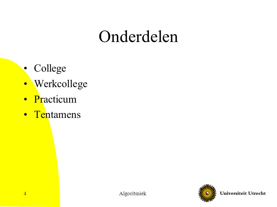 Onderdelen College –Twee keer per week, belangrijke aanvulling op stof uit boek –Powerpoints op website Werkcollege Practicum Tentamens Algoritmiek5