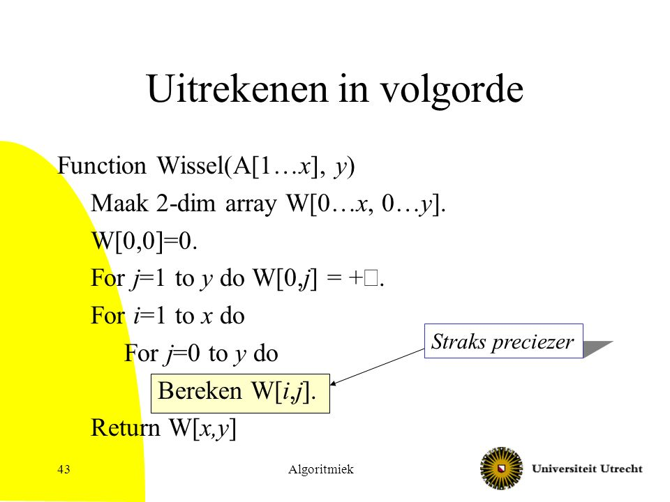 Algoritmiek43 Uitrekenen in volgorde Function Wissel(A[1…x], y) Maak 2-dim array W[0…x, 0…y]. W[0,0]=0. For j=1 to y do W[0,j] = +  For i=1 to x do
