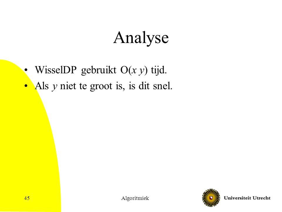 Algoritmiek45 Analyse WisselDP gebruikt O(x y) tijd. Als y niet te groot is, is dit snel.