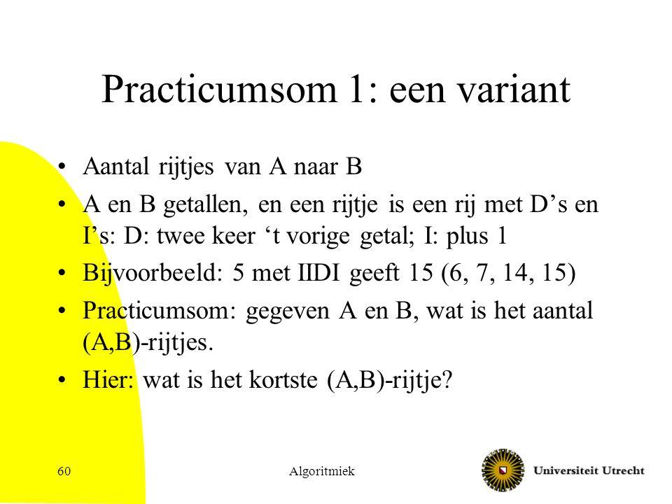 Practicumsom 1: een variant Aantal rijtjes van A naar B A en B getallen, en een rijtje is een rij met D's en I's: D: twee keer 't vorige getal; I: plus 1 Bijvoorbeeld: 5 met IIDI geeft 15 (6, 7, 14, 15) Practicumsom: gegeven A en B, wat is het aantal (A,B)-rijtjes.