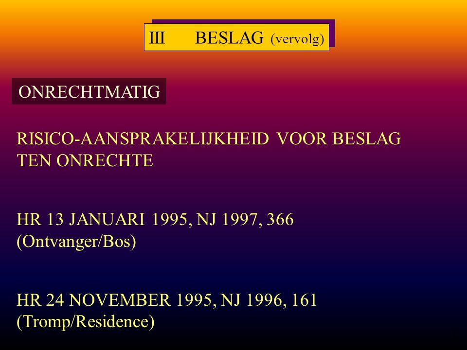12 RISICO-AANSPRAKELIJKHEID VOOR BESLAG TEN ONRECHTE HR 13 JANUARI 1995, NJ 1997, 366 (Ontvanger/Bos) HR 24 NOVEMBER 1995, NJ 1996, 161 (Tromp/Residence) IIIBESLAG (vervolg) ONRECHTMATIG
