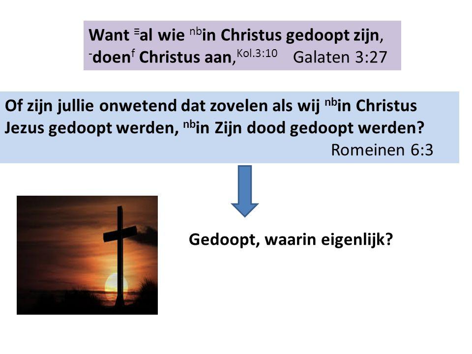 Want ≡ al wie nb in Christus gedoopt zijn, ‑ doen f Christus aan, Kol.3:10 Galaten 3:27 Of zijn jullie onwetend dat zovelen als wij nb in Christus Jezus gedoopt werden, nb in Zijn dood gedoopt werden.