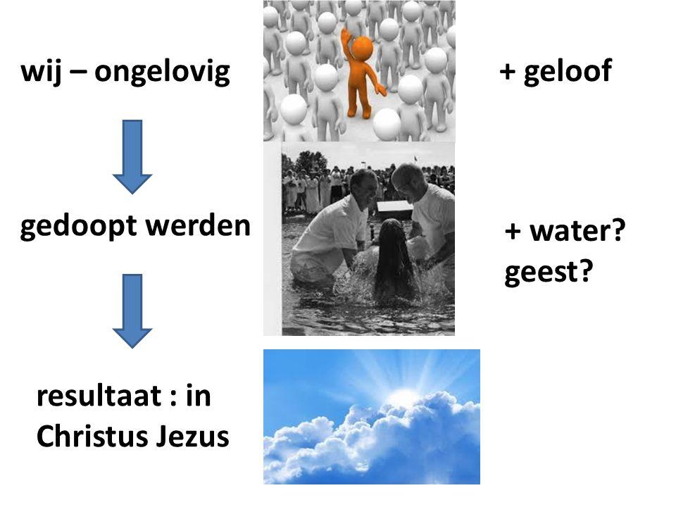 resultaat : in Christus Jezus wij – ongelovig gedoopt werden + geloof + water geest