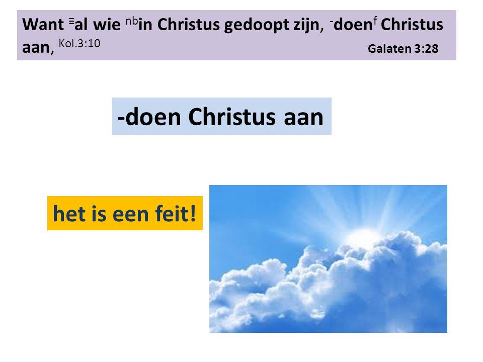 Want ≡ al wie nb in Christus gedoopt zijn, ‑ doen f Christus aan, Kol.3:10 Galaten 3:28 -doen Christus aan het is een feit!
