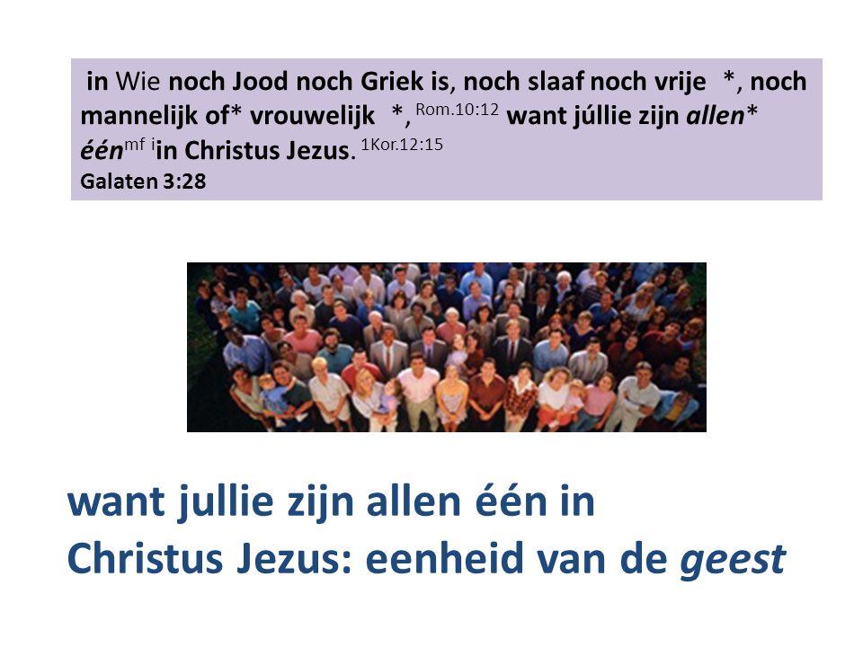 in Wie noch Jood noch Griek is, noch slaaf noch vrije *, noch mannelijk of* vrouwelijk *, Rom.10:12 want júllie zijn allen* één mf i in Christus Jezus.