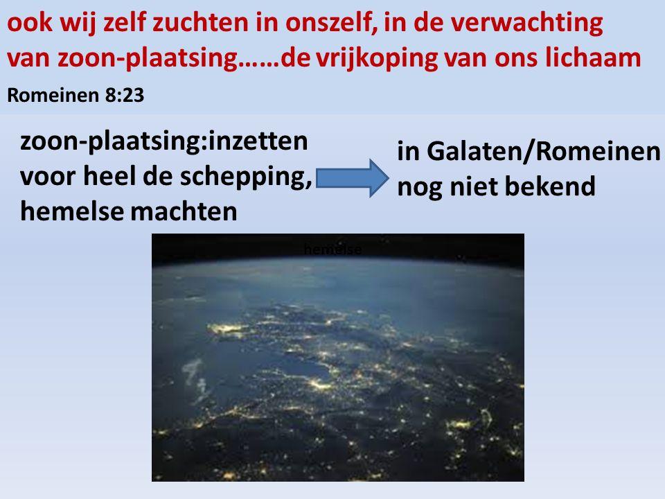 ook wij zelf zuchten in onszelf, in de verwachting van zoon-plaatsing……de vrijkoping van ons lichaam Romeinen 8:23 zoon-plaatsing:inzetten voor heel de schepping, hemelse machten hemelse in Galaten/Romeinen nog niet bekend